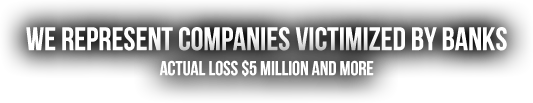 We Represent Companies Victimized by Banks - Actual loss $5 million or more